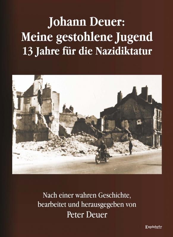 Johann Deuer: Meine gestohlene Jugend - 13 Jahre für die Nazidiktatur