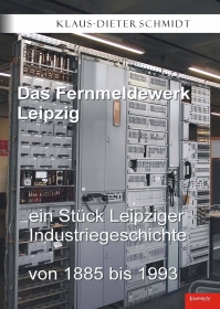 Das Fernmeldewerk Leipzig. Ein Stück Leipziger Industriegeschichte von 1885 bis 1993