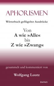 Aphorismen - Wörterbuch geflügelter Ausdrücke von A wie »Alle« bis Z wie »Zwang«
