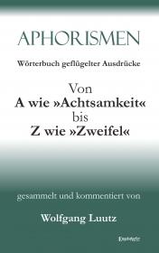 Aphorismen Teil 2 - Wörterbuch geflügelter Ausdrücke von A wie »Achtsamkeit« bis Z wie »Zweifel«