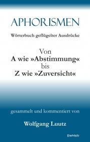 Aphorismen Teil 3 - Wörterbuch geflügelter Ausdrücke von A wie »Abstimmung« bis Z wie »Zuversicht«